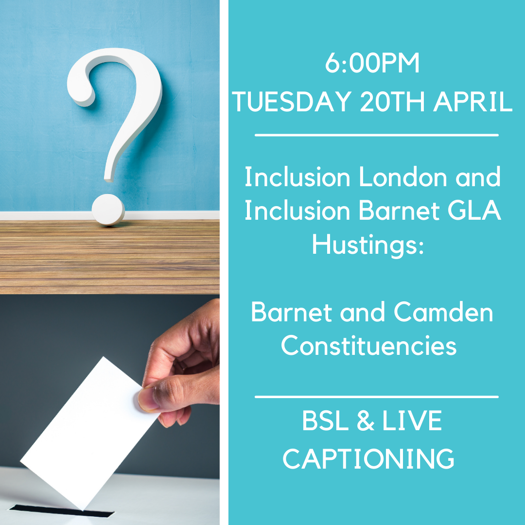 Poster of a large question mark above a person voting. Words: 6:00pm - Tuesday 20th April. Inclusion London and Inclusion Barnet GLA Hustings: Barnet and Camden Constituencies. BSL & Live Captioning