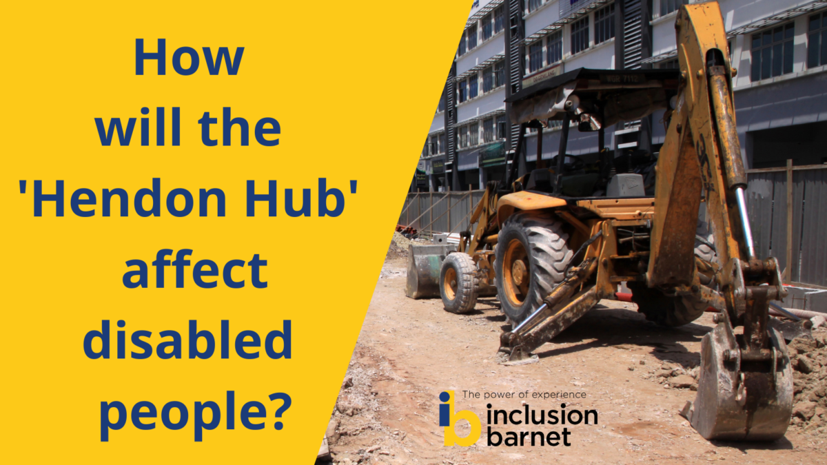 Text reads 'How will the Hendon Hub affect disabled people?' Image: a digger on a construction site next to a block of flats