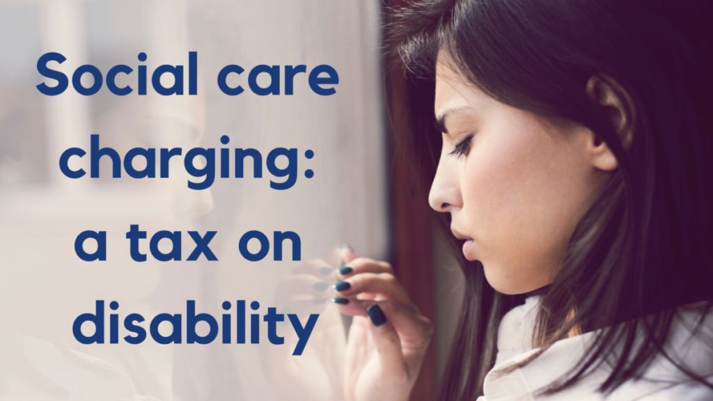 Person standing at a window. Their hand is on the window and their gaze lowered. Text reads 'Social care charging: a tax on disability'