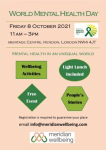 Poster: World Mental Health Day Event. Friday 8 October 11am to 3pm. Meritage Centre, Hendon, London, NW4 4JT. Mental Health in an Unequal World. Wellbeing Activities. Light Lunch included. Free Event. People's stories. Registration is required to guarantee your place. email info@mericianwellbeing.com